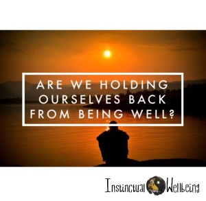 holding ourselves back from healing instinctual wellbeing